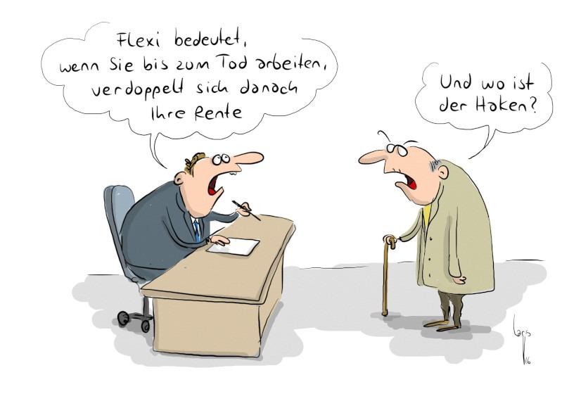 """Cartoon von Mario Lars: Ein Rentner mit Stock steht vor dem Schreibtisch eines Beamten. Der Beamte sagt: """"Flexi bedeutet, wenn sie bis zum Tod arbeiten, verdoppelt sich danach ihre Rente."""" Der alte Mann antwortet: """" Und wo ist der Haken?"""""""